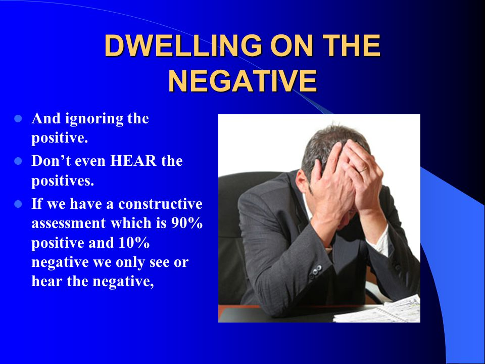 DWELLING ON THE NEGATIVE And ignoring the positive. Don't even HEAR the positives. If we have a constructive assessment which is 90% positive and 10%