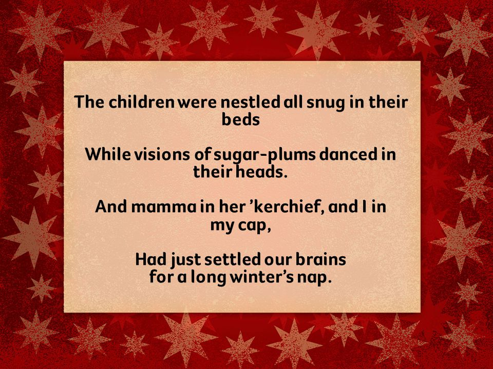 The children were nestled all snug in their beds While visions of sugar-plums danced in their heads.