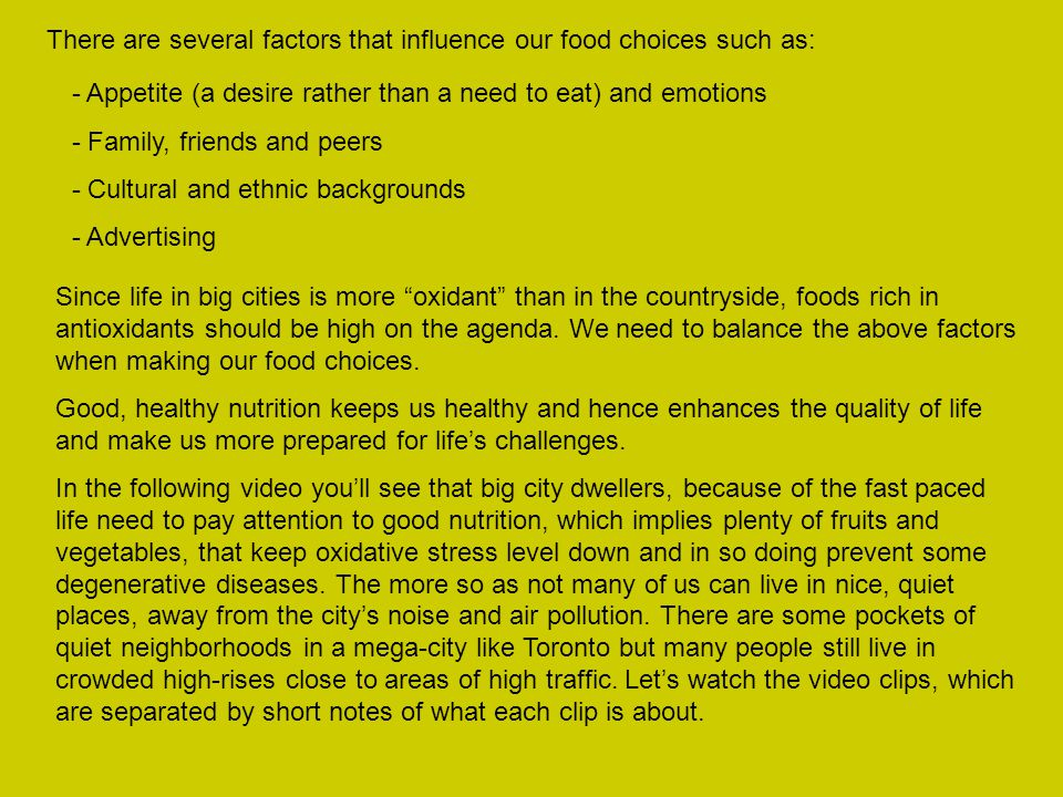 There are several factors that influence our food choices such as: - Appetite (a desire rather than a need to eat) and emotions - Family, friends and peers - Cultural and ethnic backgrounds - Advertising Since life in big cities is more oxidant than in the countryside, foods rich in antioxidants should be high on the agenda.