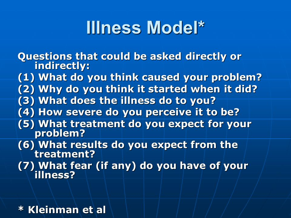Illness Model* Questions that could be asked directly or indirectly: (1) What do you think caused your problem.