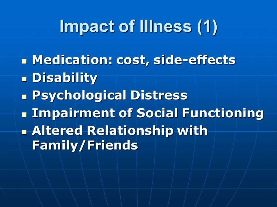Impact of Illness (1) Medication: cost, side-effects Medication: cost, side-effects Disability Disability Psychological Distress Psychological Distress Impairment of Social Functioning Impairment of Social Functioning Altered Relationship with Family/Friends Altered Relationship with Family/Friends