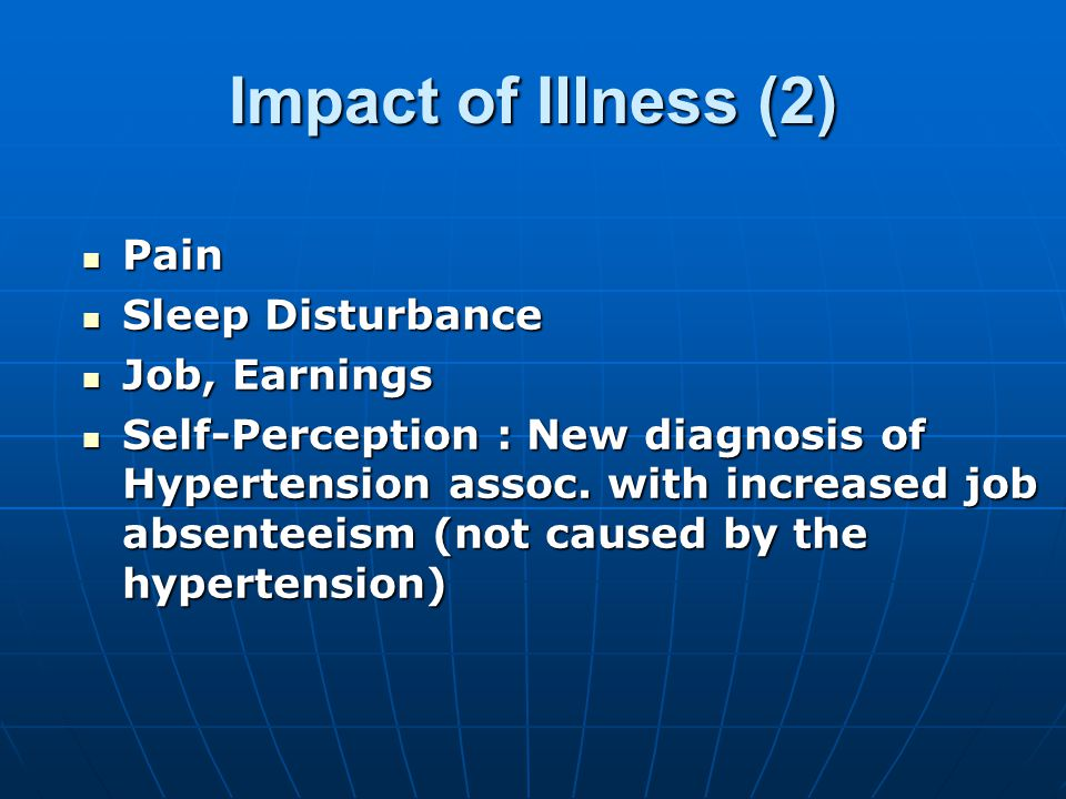 Impact of Illness (2) Pain Pain Sleep Disturbance Sleep Disturbance Job, Earnings Job, Earnings Self-Perception : New diagnosis of Hypertension assoc.