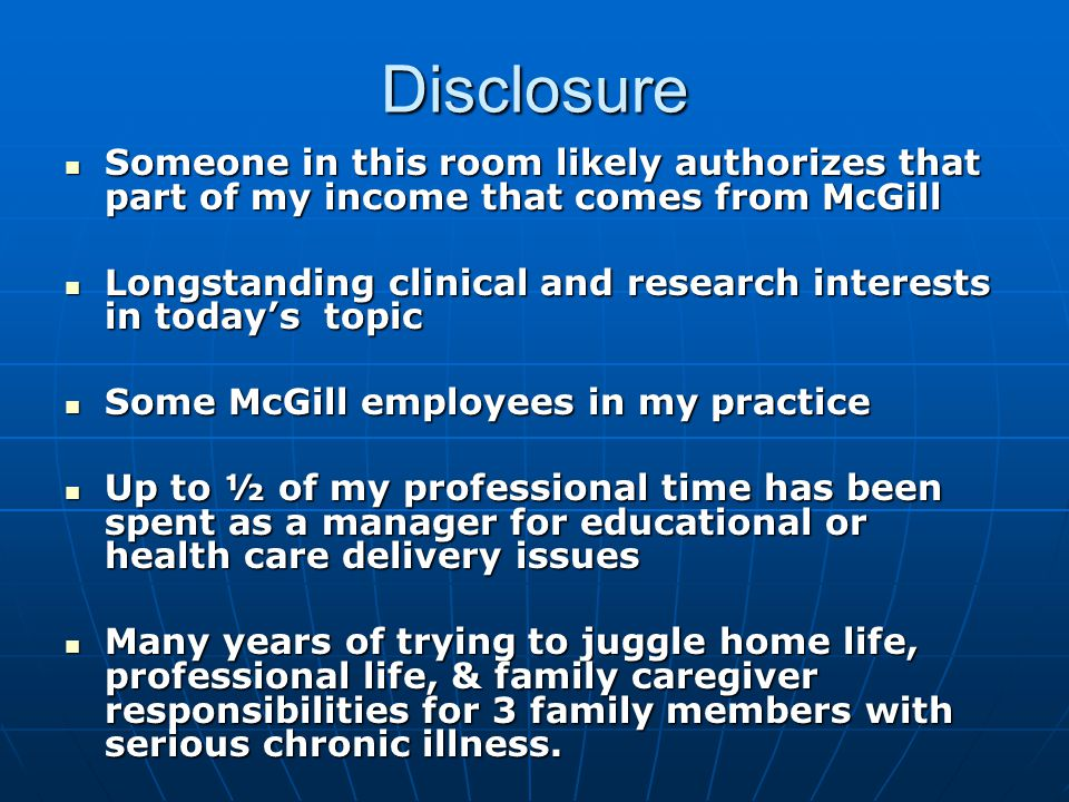 Disclosure Someone in this room likely authorizes that part of my income that comes from McGill Someone in this room likely authorizes that part of my income that comes from McGill Longstanding clinical and research interests in today's topic Longstanding clinical and research interests in today's topic Some McGill employees in my practice Some McGill employees in my practice Up to ½ of my professional time has been spent as a manager for educational or health care delivery issues Up to ½ of my professional time has been spent as a manager for educational or health care delivery issues Many years of trying to juggle home life, professional life, & family caregiver responsibilities for 3 family members with serious chronic illness.
