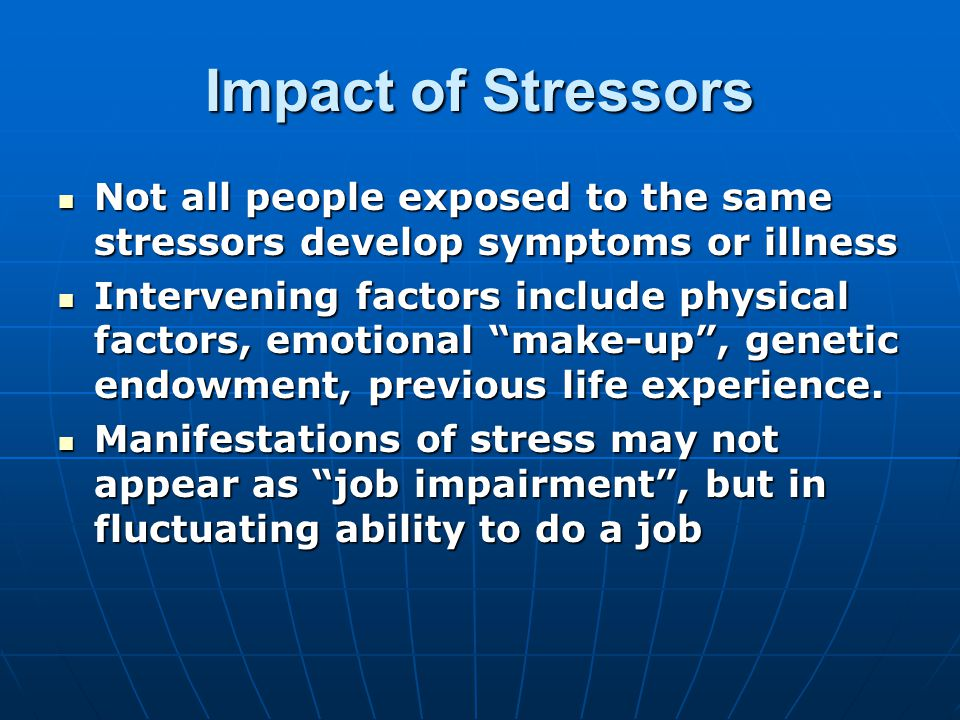 Impact of Stressors Not all people exposed to the same stressors develop symptoms or illness Not all people exposed to the same stressors develop symptoms or illness Intervening factors include physical factors, emotional make-up , genetic endowment, previous life experience.