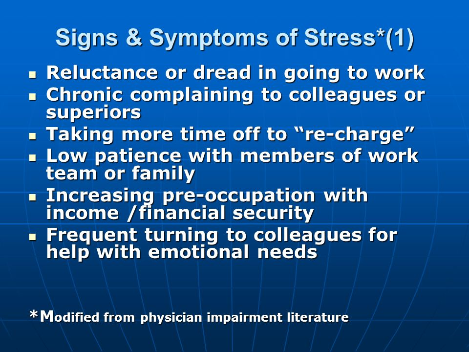 Signs & Symptoms of Stress*(1) Reluctance or dread in going to work Reluctance or dread in going to work Chronic complaining to colleagues or superiors Chronic complaining to colleagues or superiors Taking more time off to re-charge Taking more time off to re-charge Low patience with members of work team or family Low patience with members of work team or family Increasing pre-occupation with income /financial security Increasing pre-occupation with income /financial security Frequent turning to colleagues for help with emotional needs Frequent turning to colleagues for help with emotional needs *M odified from physician impairment literature