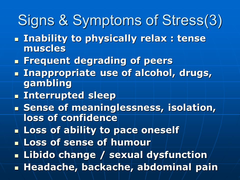 Signs & Symptoms of Stress(3) Inability to physically relax : tense muscles Inability to physically relax : tense muscles Frequent degrading of peers Frequent degrading of peers Inappropriate use of alcohol, drugs, gambling Inappropriate use of alcohol, drugs, gambling Interrupted sleep Interrupted sleep Sense of meaninglessness, isolation, loss of confidence Sense of meaninglessness, isolation, loss of confidence Loss of ability to pace oneself Loss of ability to pace oneself Loss of sense of humour Loss of sense of humour Libido change / sexual dysfunction Libido change / sexual dysfunction Headache, backache, abdominal pain Headache, backache, abdominal pain