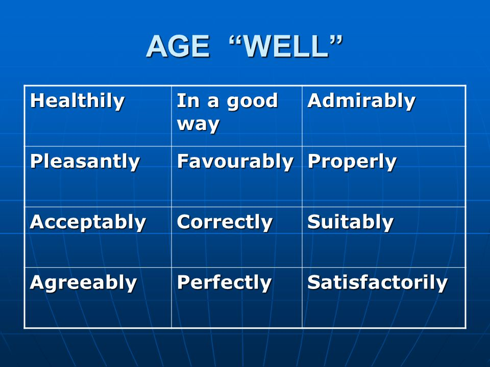 AGE WELL Healthily In a good way Admirably PleasantlyFavourablyProperly AcceptablyCorrectlySuitably AgreeablyPerfectlySatisfactorily