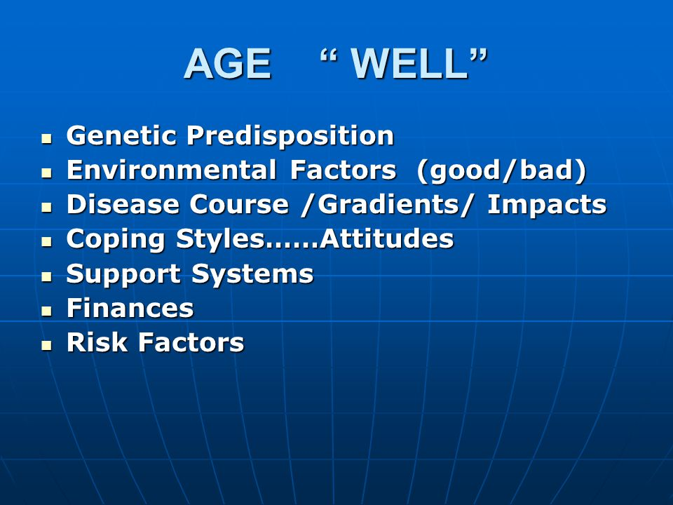 AGE WELL Genetic Predisposition Genetic Predisposition Environmental Factors (good/bad) Environmental Factors (good/bad) Disease Course /Gradients/ Impacts Disease Course /Gradients/ Impacts Coping Styles……Attitudes Coping Styles……Attitudes Support Systems Support Systems Finances Finances Risk Factors Risk Factors