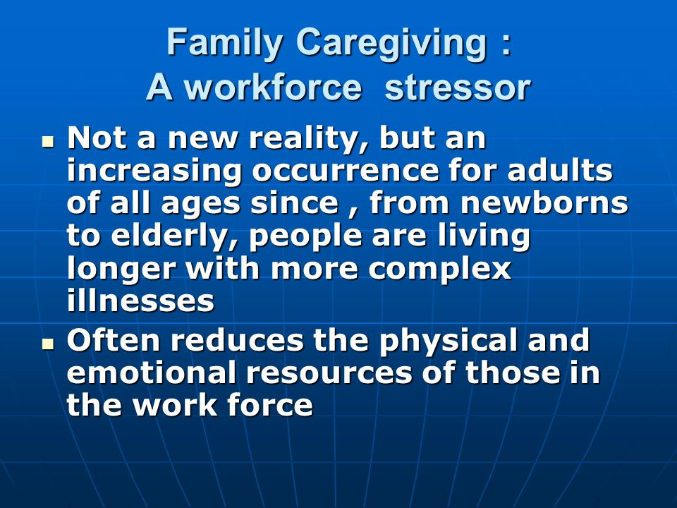 Family Caregiving : A workforce stressor Not a new reality, but an increasing occurrence for adults of all ages since, from newborns to elderly, people are living longer with more complex illnesses Not a new reality, but an increasing occurrence for adults of all ages since, from newborns to elderly, people are living longer with more complex illnesses Often reduces the physical and emotional resources of those in the work force Often reduces the physical and emotional resources of those in the work force