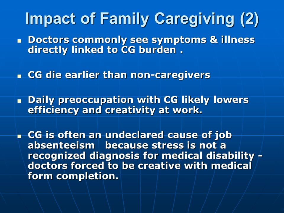 Impact of Family Caregiving (2) Doctors commonly see symptoms & illness directly linked to CG burden.