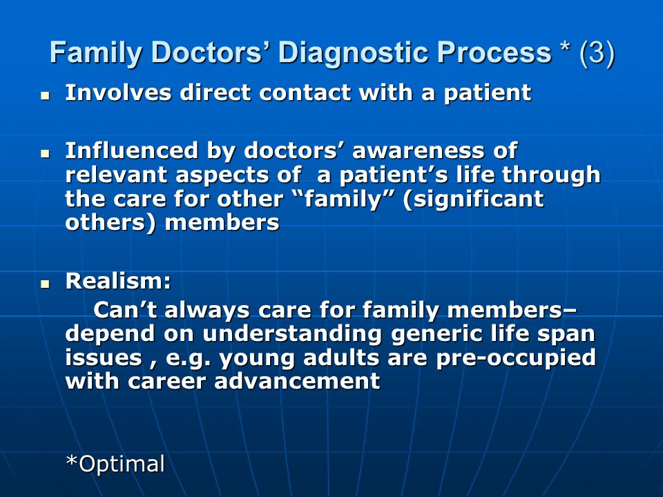 Family Doctors' Diagnostic Process * (3) Involves direct contact with a patient Involves direct contact with a patient Influenced by doctors' awareness of relevant aspects of a patient's life through the care for other family (significant others) members Influenced by doctors' awareness of relevant aspects of a patient's life through the care for other family (significant others) members Realism: Realism: Can't always care for family members– depend on understanding generic life span issues, e.g.