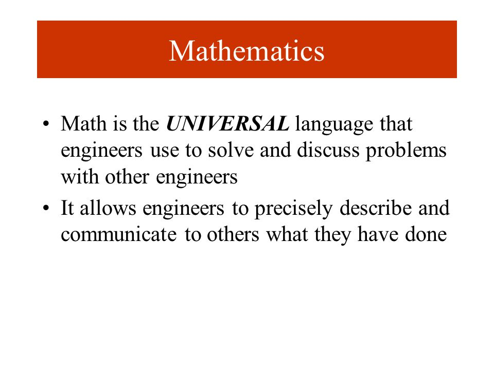 Mathematics Math is the UNIVERSAL language that engineers use to solve and discuss problems with other engineers It allows engineers to precisely describe and communicate to others what they have done