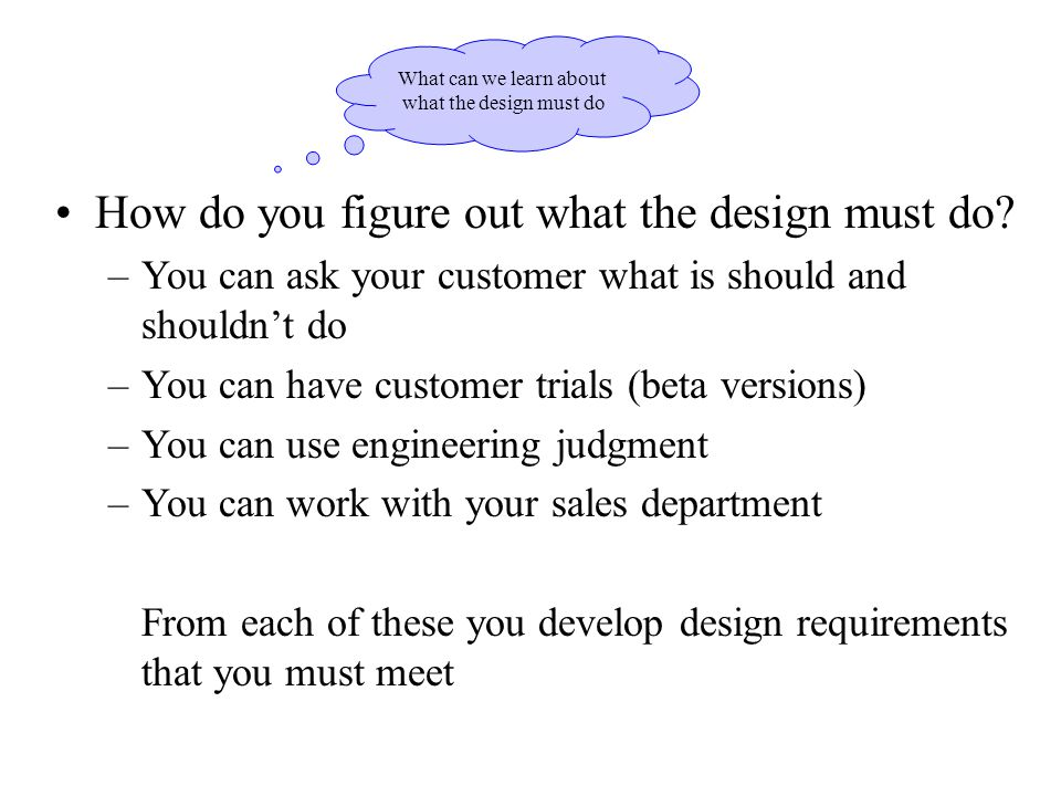 What can we learn about what the design must do How do you figure out what the design must do? –You can ask your customer what is should and shouldn't