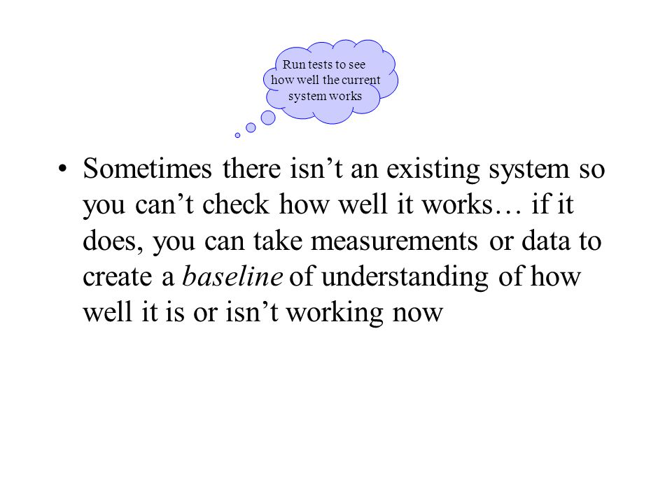 Sometimes there isn't an existing system so you can't check how well it works… if it does, you can take measurements or data to create a baseline of understanding of how well it is or isn't working now Run tests to see how well the current system works