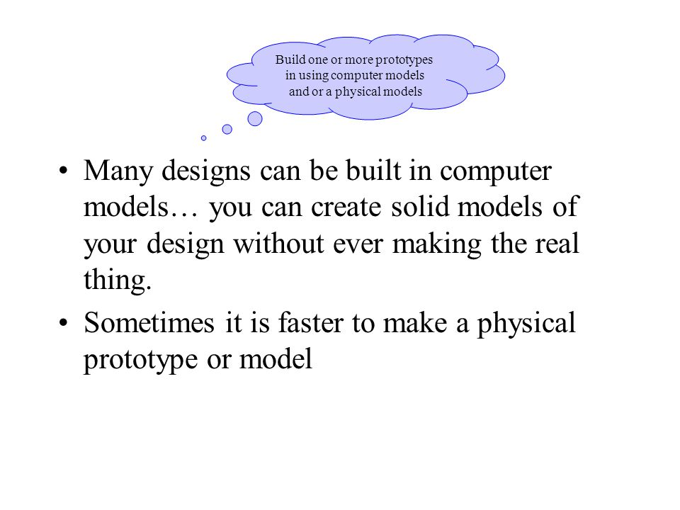 Many designs can be built in computer models… you can create solid models of your design without ever making the real thing.