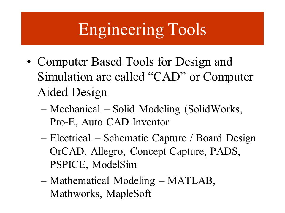 Engineering Tools Computer Based Tools for Design and Simulation are called CAD or Computer Aided Design –Mechanical – Solid Modeling (SolidWorks, Pro-E, Auto CAD Inventor –Electrical – Schematic Capture / Board Design OrCAD, Allegro, Concept Capture, PADS, PSPICE, ModelSim –Mathematical Modeling – MATLAB, Mathworks, MapleSoft