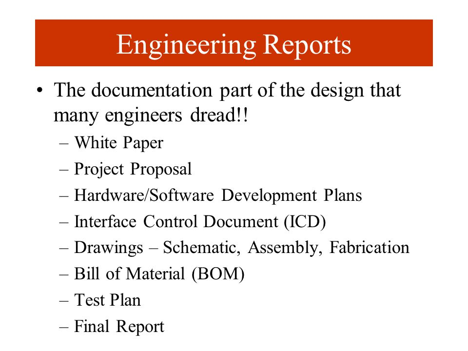 Engineering Reports The documentation part of the design that many engineers dread!! –White Paper –Project Proposal –Hardware/Software Development Pla