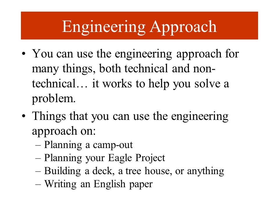 Engineering Approach You can use the engineering approach for many things, both technical and non- technical… it works to help you solve a problem.