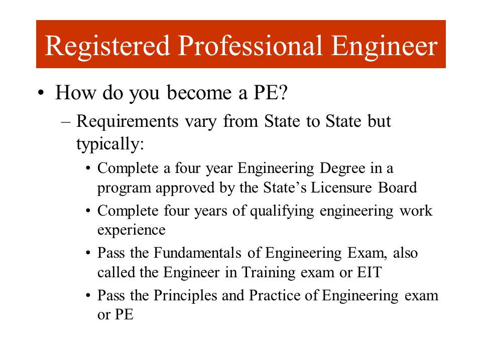 Registered Professional Engineer How do you become a PE? –Requirements vary from State to State but typically: Complete a four year Engineering Degree