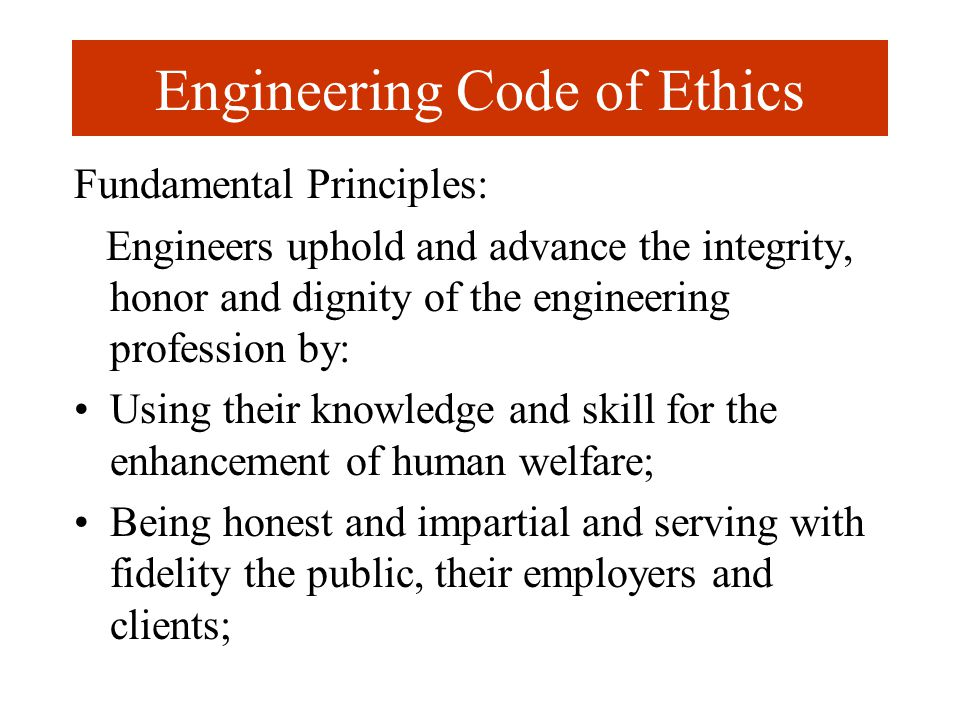 Engineering Code of Ethics Fundamental Principles: Engineers uphold and advance the integrity, honor and dignity of the engineering profession by: Usi