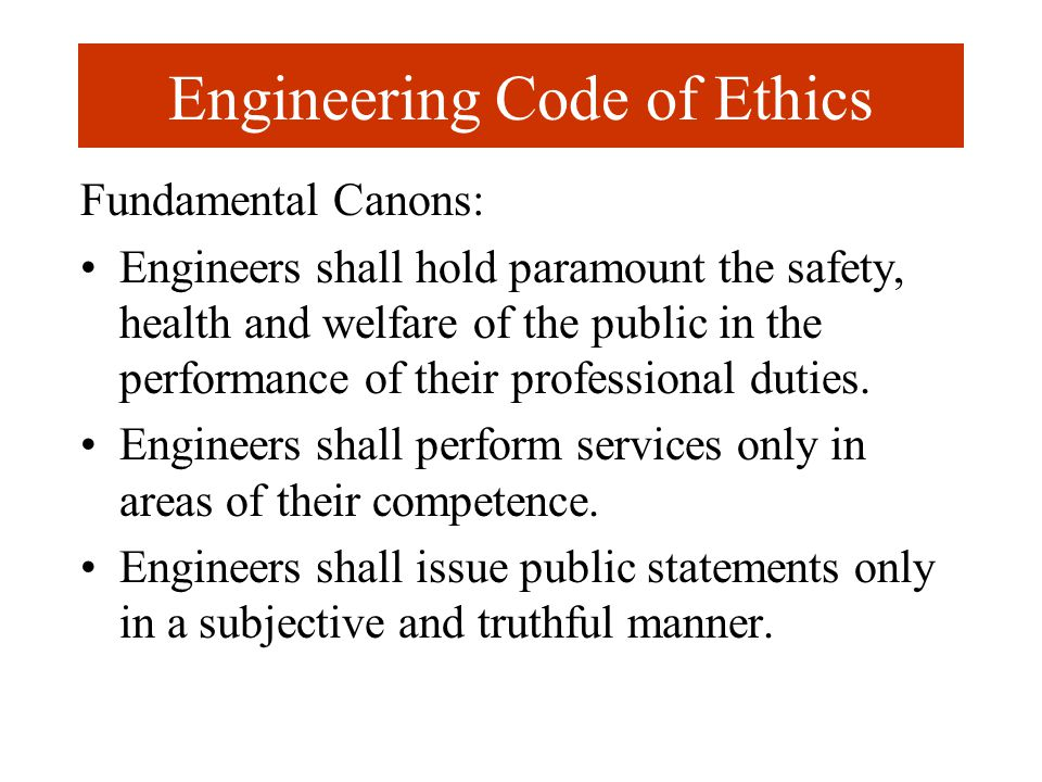 Engineering Code of Ethics Fundamental Canons: Engineers shall hold paramount the safety, health and welfare of the public in the performance of their professional duties.