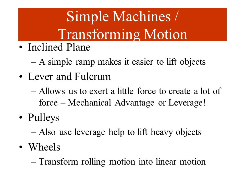 Simple Machines / Transforming Motion Inclined Plane –A simple ramp makes it easier to lift objects Lever and Fulcrum –Allows us to exert a little for