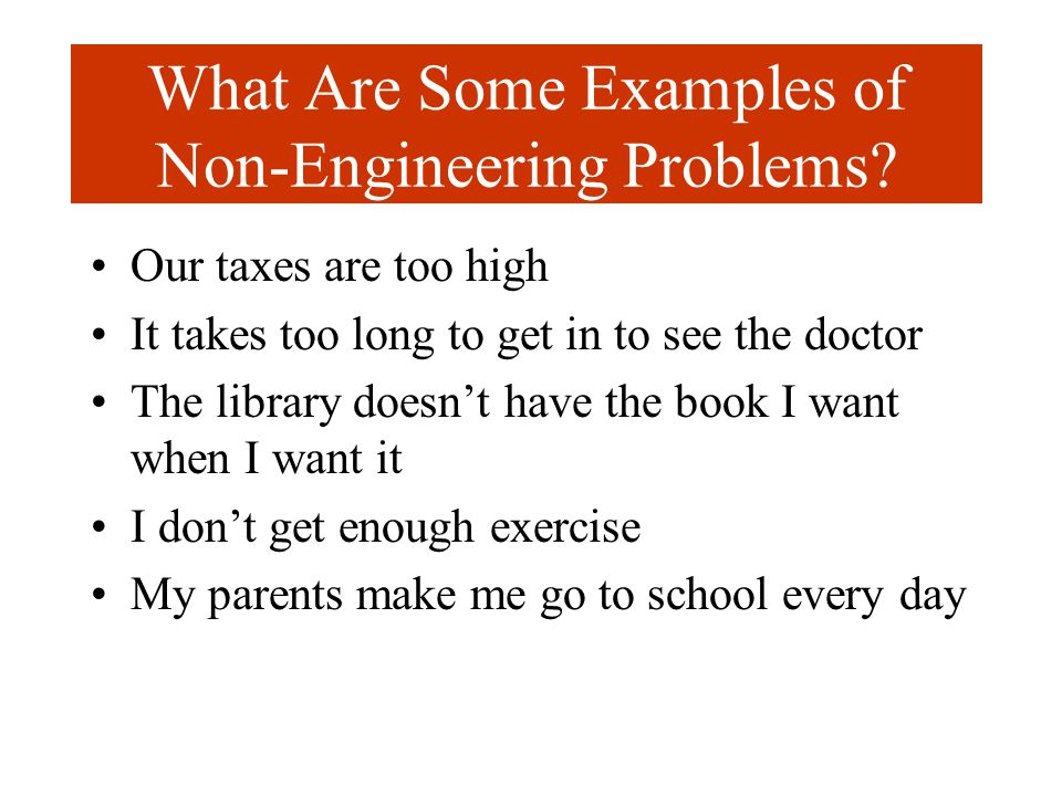 What Are Some Examples of Non-Engineering Problems? Our taxes are too high It takes too long to get in to see the doctor The library doesn't have the