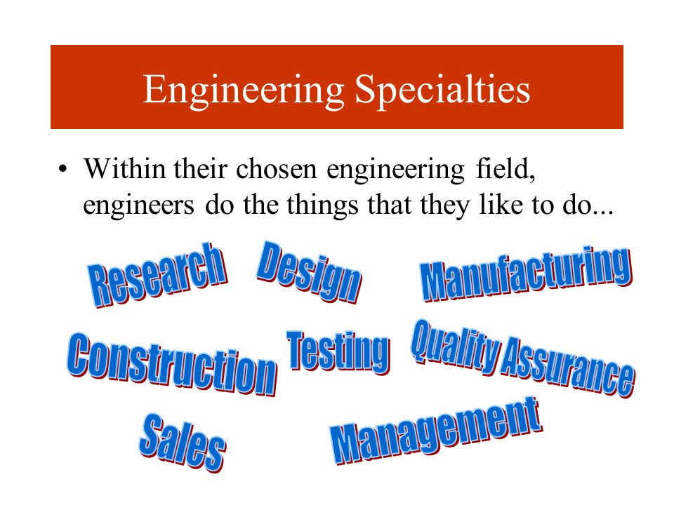 Engineering Specialties Within their chosen engineering field, engineers do the things that they like to do...