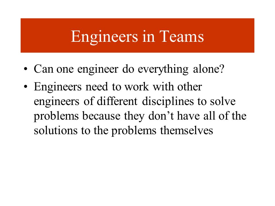 Engineers in Teams Can one engineer do everything alone.