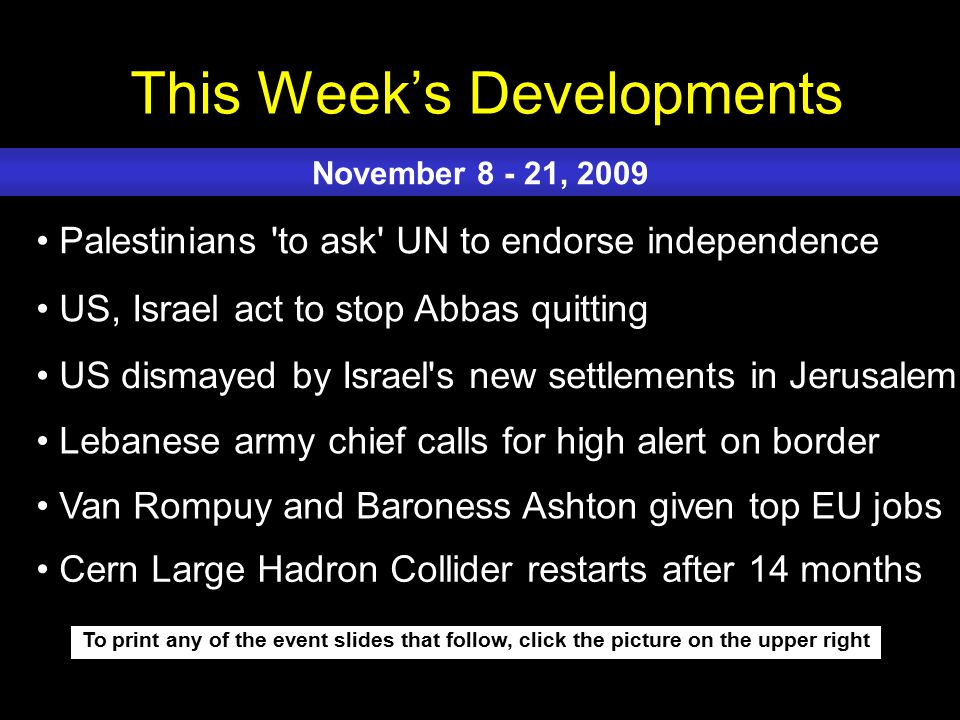 This Week's Developments To print any of the event slides that follow, click the picture on the upper right Palestinians to ask UN to endorse independence US, Israel act to stop Abbas quitting US dismayed by Israel s new settlements in Jerusalem Lebanese army chief calls for high alert on border Van Rompuy and Baroness Ashton given top EU jobs November 8 - 21, 2009 Cern Large Hadron Collider restarts after 14 months