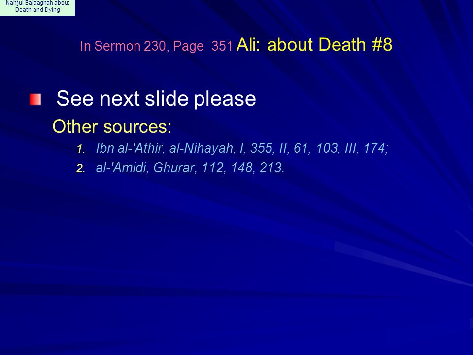 Nahjul Balaaghah about Death and Dying In Sermon 230, Page 351 Ali: about Death #8 See next slide please Other sources: 1. Ibn al-'Athir, al-Nihayah,