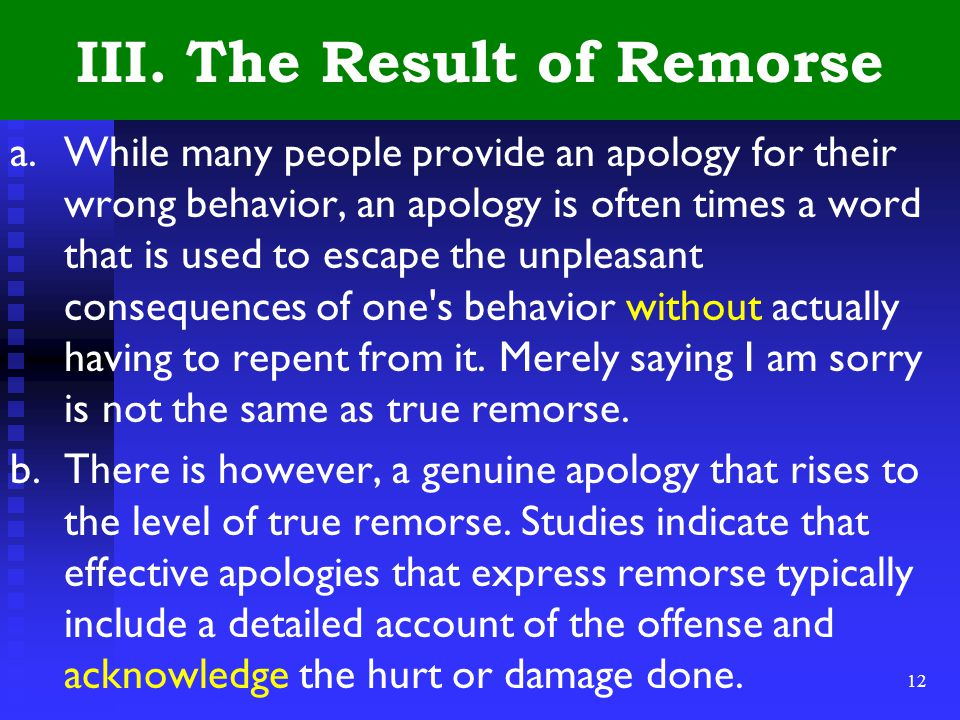 12 III. The Result of Remorse a.While many people provide an apology for their wrong behavior, an apology is often times a word that is used to escape
