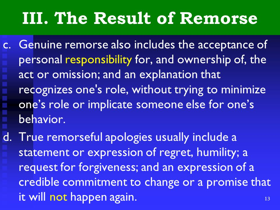 13 III. The Result of Remorse c.Genuine remorse also includes the acceptance of personal responsibility for, and ownership of, the act or omission; an