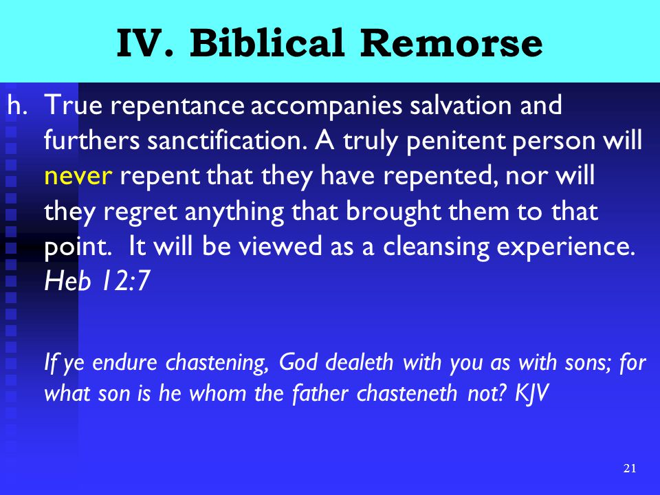 21 IV. Biblical Remorse h.True repentance accompanies salvation and furthers sanctification.