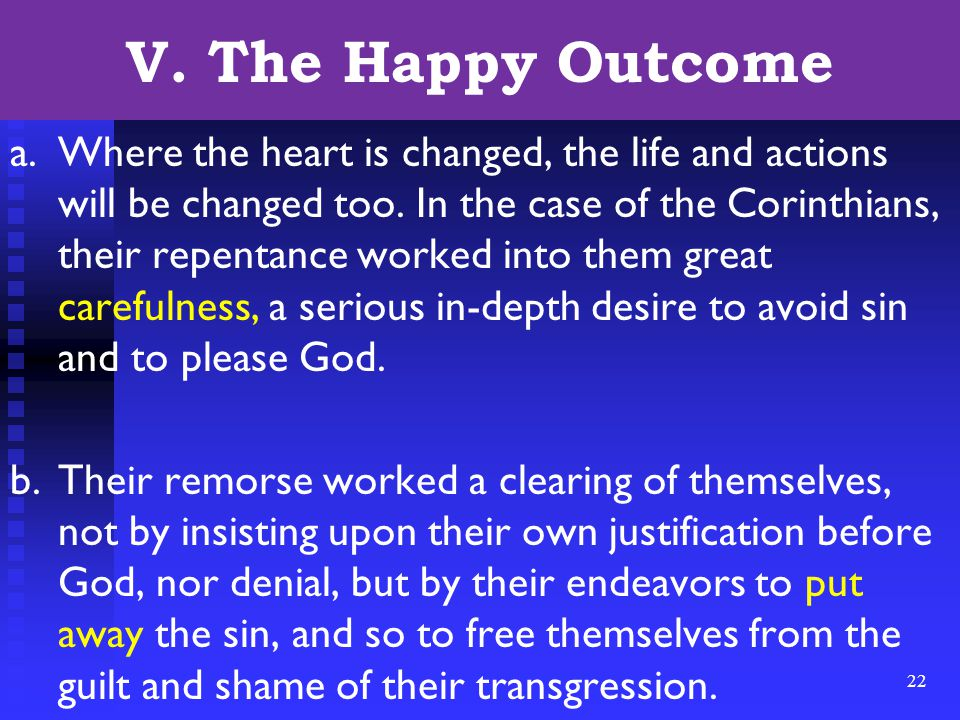 22 V. The Happy Outcome a.Where the heart is changed, the life and actions will be changed too. In the case of the Corinthians, their repentance worke