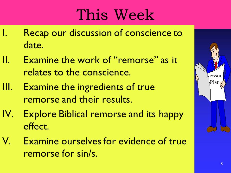 """3 This Week I.Recap our discussion of conscience to date. II.Examine the work of """"remorse"""" as it relates to the conscience. III.Examine the ingredient"""