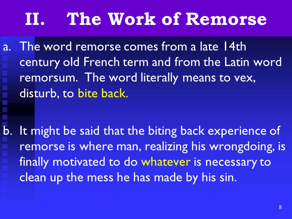 8 II. The Work of Remorse a.The word remorse comes from a late 14th century old French term and from the Latin word remorsum. The word literally means