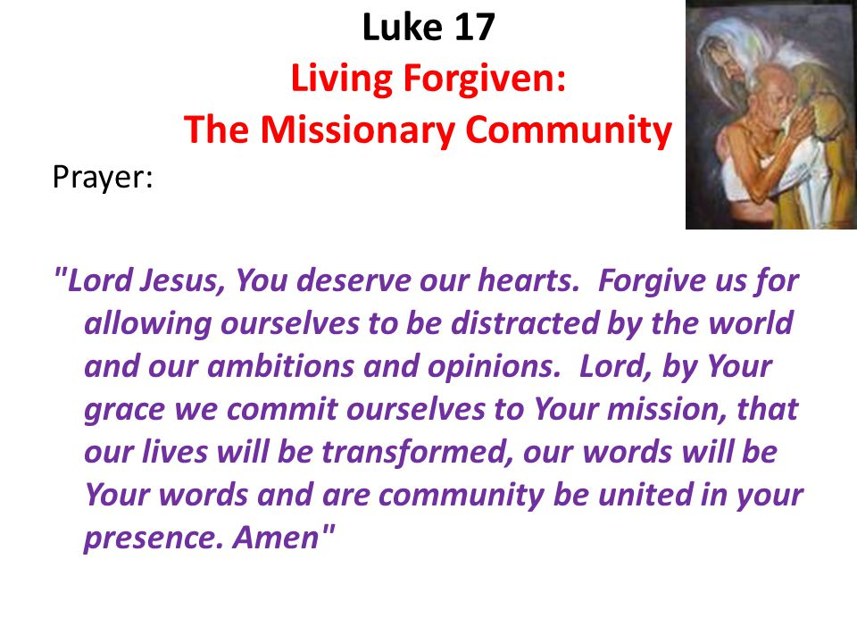 Luke 17 Living Forgiven: The Missionary Community Prayer: Lord Jesus, You deserve our hearts.