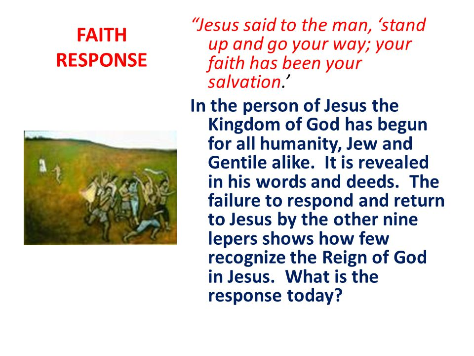 FAITH RESPONSE Jesus said to the man, 'stand up and go your way; your faith has been your salvation.' In the person of Jesus the Kingdom of God has begun for all humanity, Jew and Gentile alike.