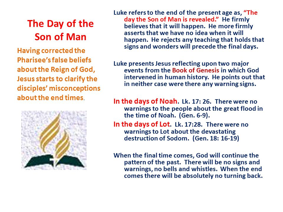 The Day of the Son of Man Luke refers to the end of the present age as, The day the Son of Man is revealed. He firmly believes that it will happen.