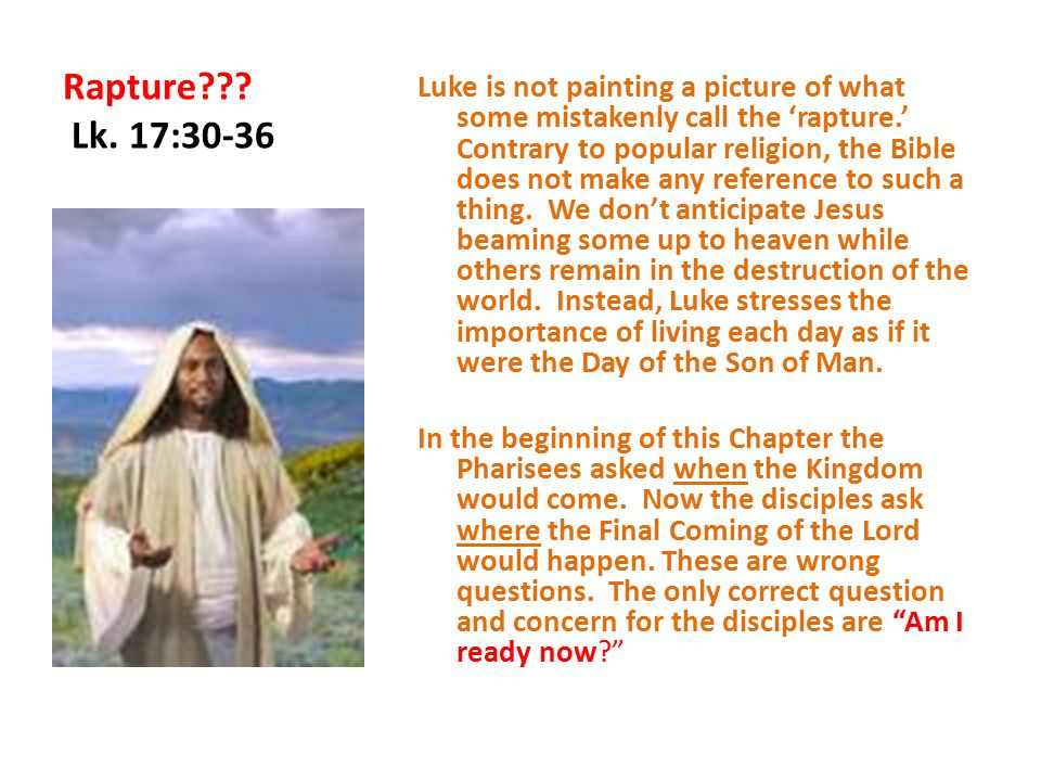 Rapture??? Lk. 17:30-36 Luke is not painting a picture of what some mistakenly call the 'rapture.' Contrary to popular religion, the Bible does not ma