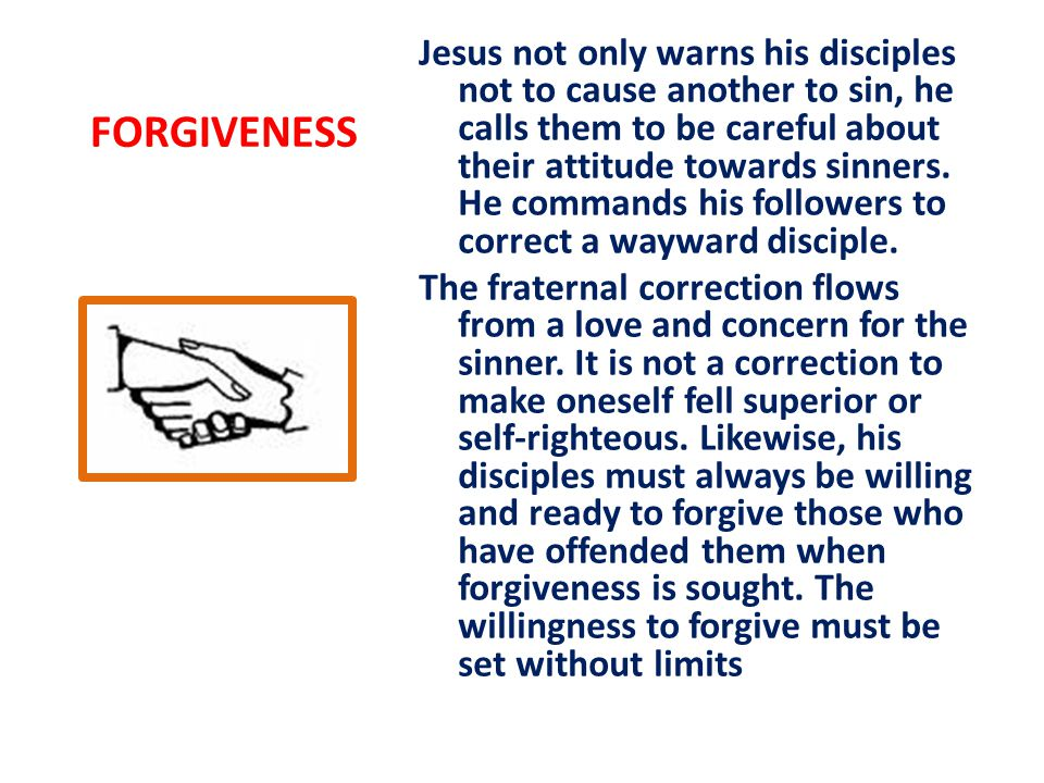 FORGIVENESS Jesus not only warns his disciples not to cause another to sin, he calls them to be careful about their attitude towards sinners.