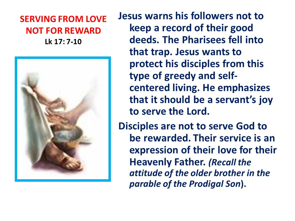 SERVING FROM LOVE NOT FOR REWARD Lk 17: 7-10 Jesus warns his followers not to keep a record of their good deeds.