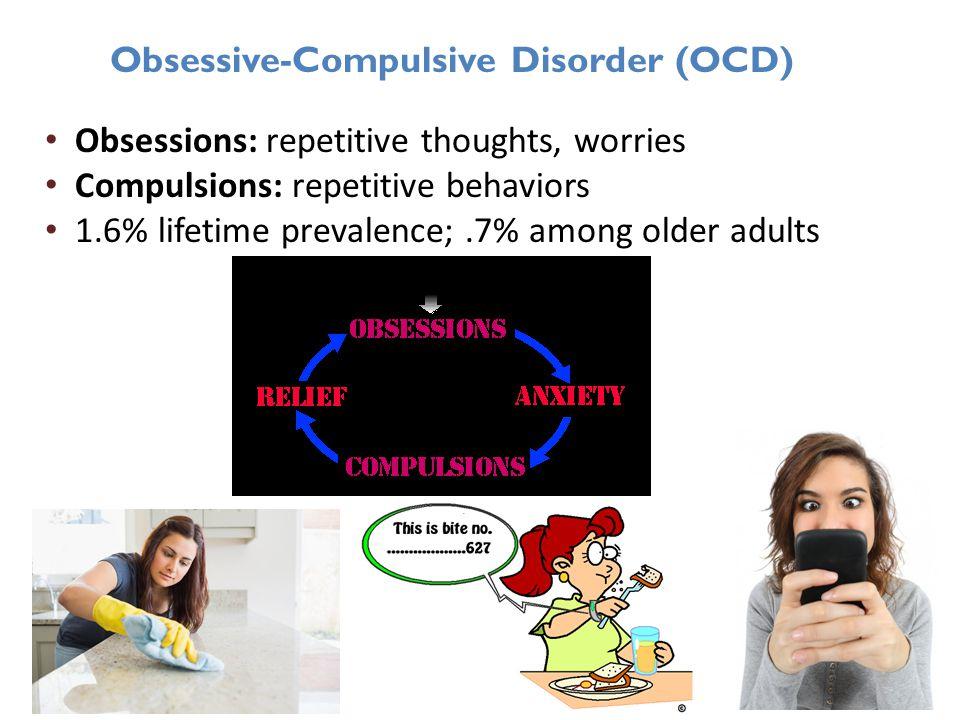 Obsessive-Compulsive Disorder (OCD) Obsessions: repetitive thoughts, worries Compulsions: repetitive behaviors 1.6% lifetime prevalence;.7% among older adults