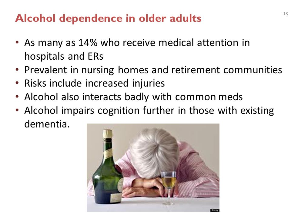 18 Alcohol dependence in older adults As many as 14% who receive medical attention in hospitals and ERs Prevalent in nursing homes and retirement comm