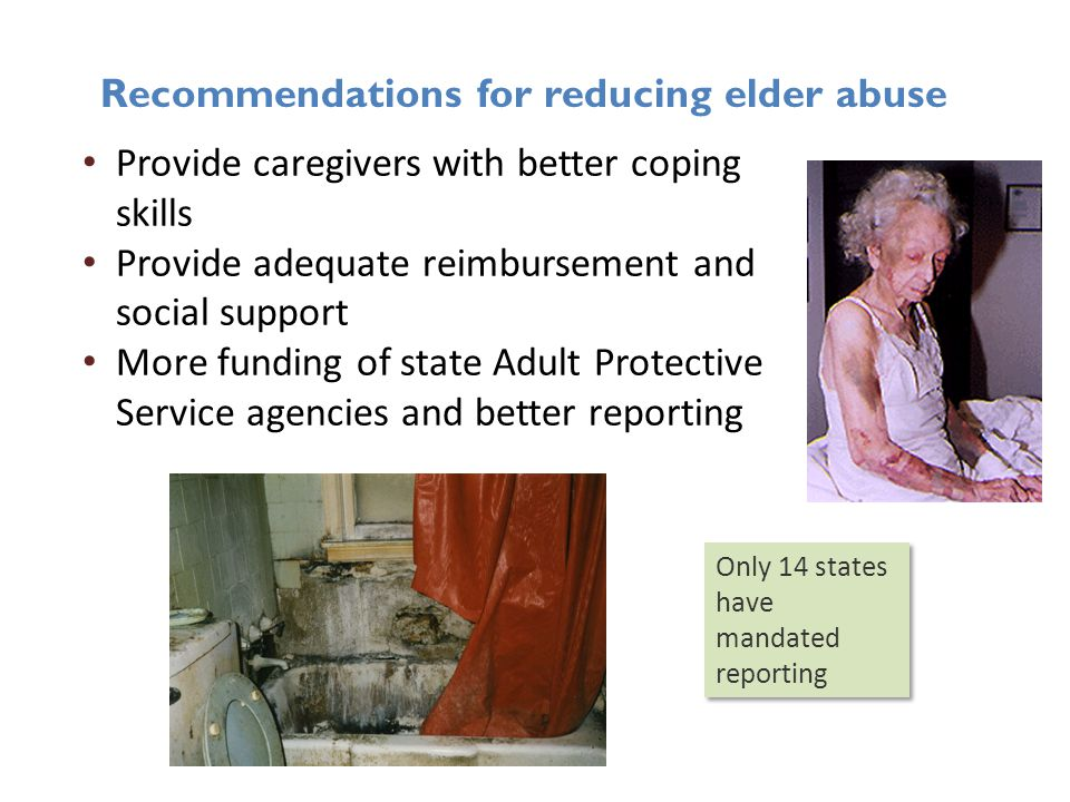 Recommendations for reducing elder abuse Provide caregivers with better coping skills Provide adequate reimbursement and social support More funding o