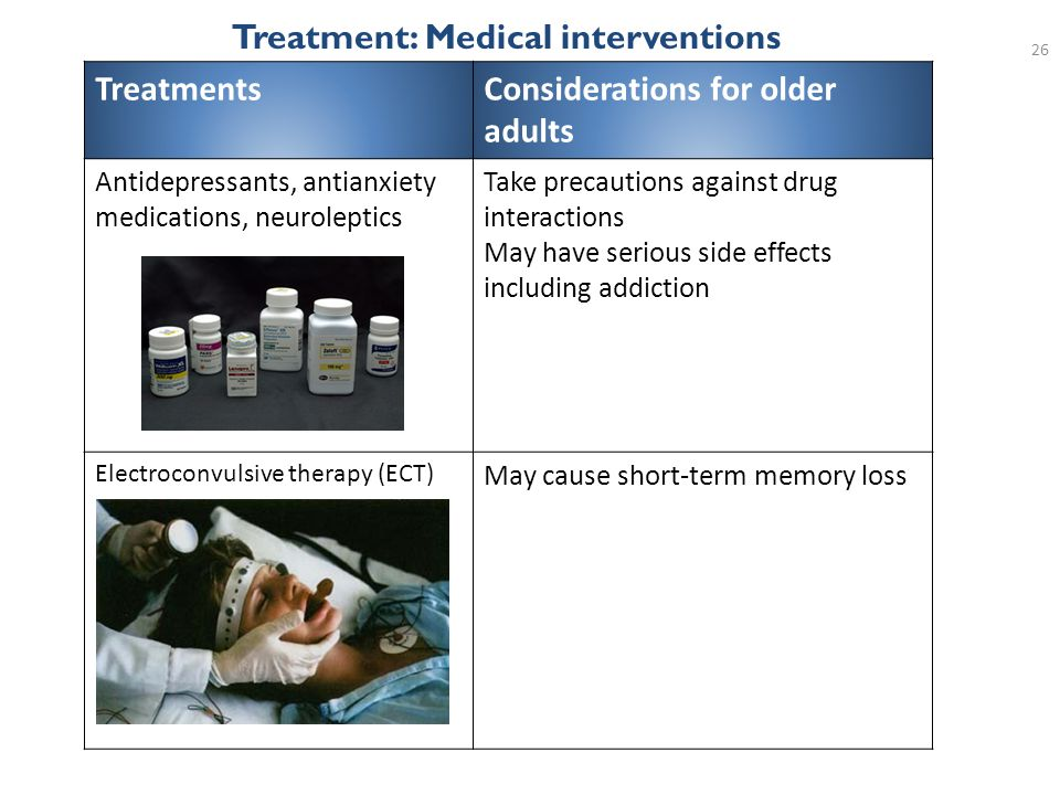 26 Treatment: Medical interventions TreatmentsConsiderations for older adults Antidepressants, antianxiety medications, neuroleptics Take precautions against drug interactions May have serious side effects including addiction Electroconvulsive therapy (ECT) May cause short-term memory loss
