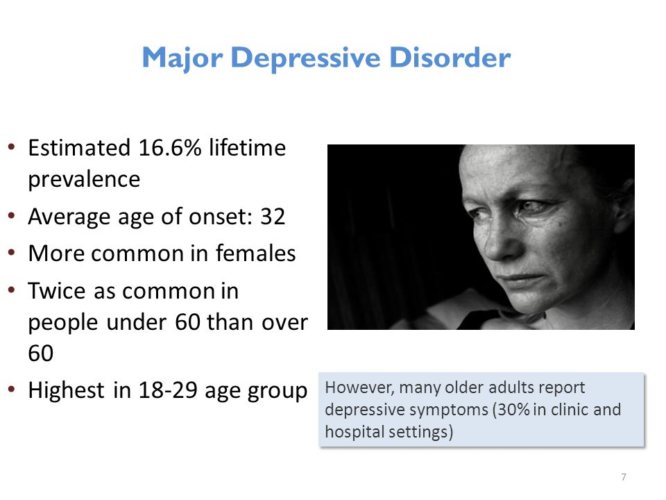 Estimated 16.6% lifetime prevalence Average age of onset: 32 More common in females Twice as common in people under 60 than over 60 Highest in 18-29 age group 7 Major Depressive Disorder However, many older adults report depressive symptoms (30% in clinic and hospital settings)