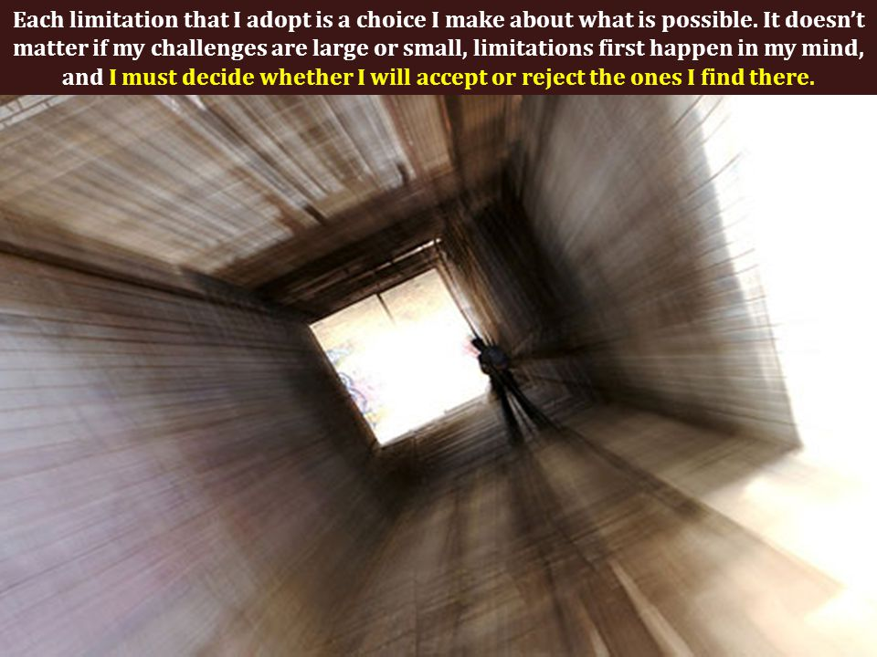 Each limitation that I adopt is a choice I make about what is possible.