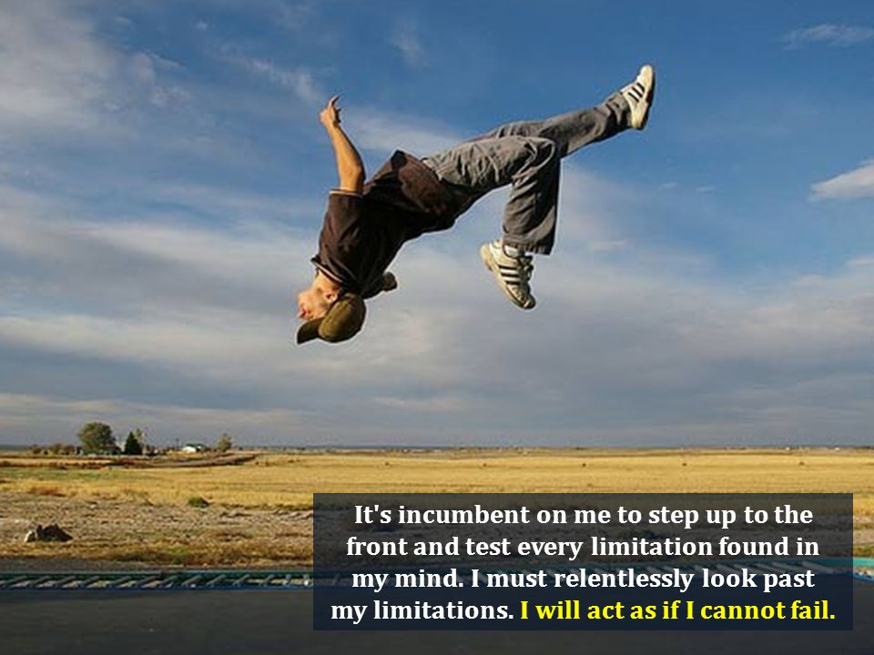 It s incumbent on me to step up to the front and test every limitation found in my mind.